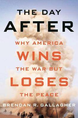 The Day After: Why America Wins the War but Loses the Peace