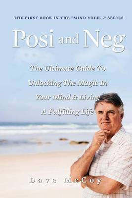 Posi and Neg: The Ultimate Guide to Unlocking the Magic in Your Mind and Living a Fulfilling Life