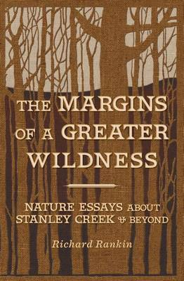The Margins of a Greater Wildness: Nature Essays about Stanley Creek and Beyond