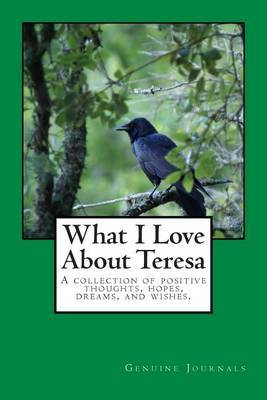 What I Love about Teresa: A Collection of Positive Thoughts, Hopes, Dreams, and Wishes.