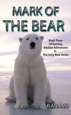 Mark of the Bear: Book Three of Exciting Alaskan Adventures in the Ivory Bear Series