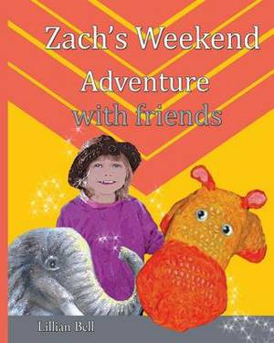 Zach's Weekend Adventure with Friends: Zach Is an Orange and Gold Hippo That Lives in Nan's Junk Cupboard. Nan Made Zach with Love So He Can Speak But Nan Doesn't Know.