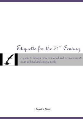 Etiquette for the 21st Century: A Guide to Living a More Connected and Harmonious Life in an Isolated and Chaotic World.