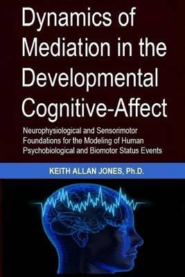 Dyanamics of Mediation in the Developmental Cognitive-Affect: Neurophysiological and Sensorimotor Foundations for Modeling Human Psychobiological and Biomotor Status and Events