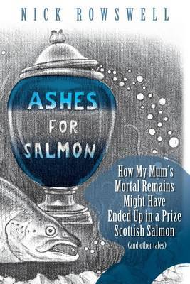 Ashes for Salmon: How My Mum's Mortal Remains Might Have Ended Up in a Prize Scottish Salmon (and Other Tales)