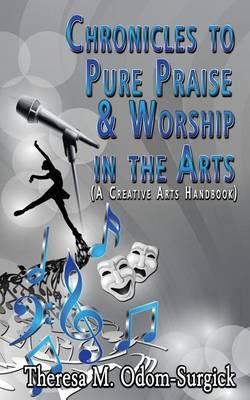 Chronicles to Pure Praise & Worship in the Arts  : (A Creative Arts Handbook)