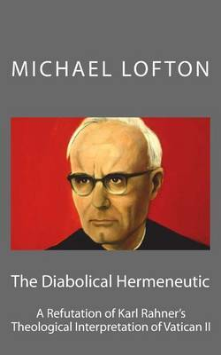 The Diabolical Hermeneutic: A Refutation of Karl Rahner's Theological Interpretation of Vatican II