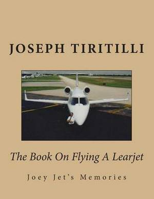 The Book on Flying a Learjet: Joey Jet's Memories