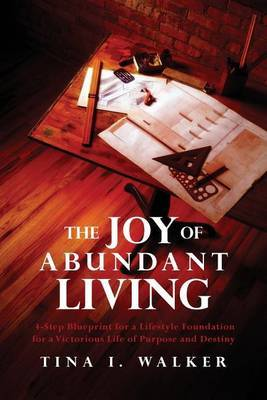 The Joy of Abundant Living: 4-Step Blueprint for a Lifestyle Foundation for a Victorious Life of Purpose and Destiny