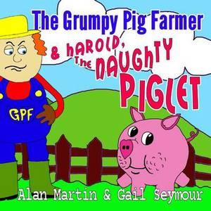 The Grumpy Pig Farmer: & Harold, the Naughty Piglet