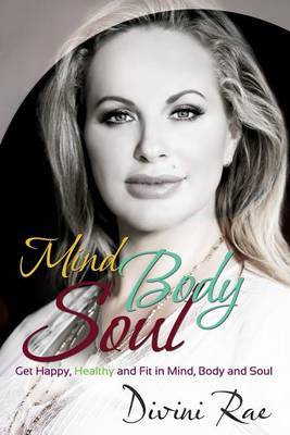 Mind Body Soul: Get Happy, Healthy and Fit in Mind, Body and Soul