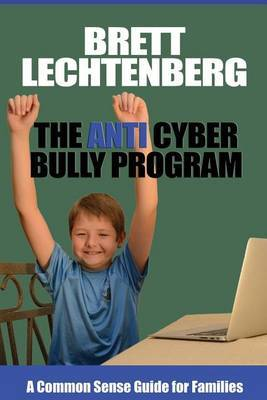 The Anti Cyber Bully Program: A Common Sense Guide for Families
