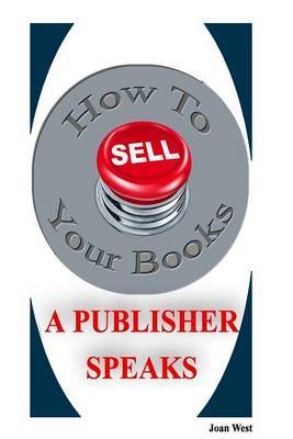 How to Sell Your Books: A Publisher Speaks: Helping Writers Succeed