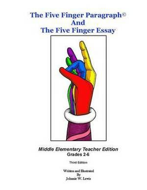 The Five Finger Paragraph(c) and the Five Finger Essay: Mid. Elem., Teacher Ed.: Middle Elementary (Grades 2-6) Teacher Edition