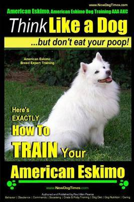 American Eskimo, American Eskimo Dog Training AAA Akc: - Think Like a Dog But Don't Eat Your Poop! - American Eskimo Breed Expert Training: Here's Exactly How to Train Your American Eskimo Dog