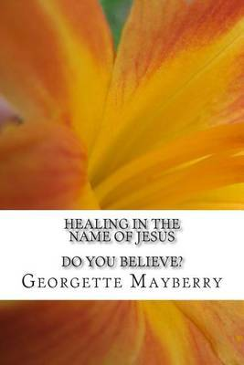 Healing in the Name of Jesus: Do You Believe?