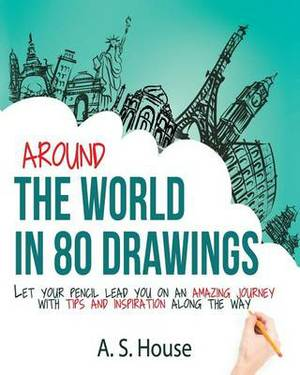 Around the World in 80 Drawings: Let Your Pencil Lead You on an Amazing Journey, with Tips and Inspiration Along the Way