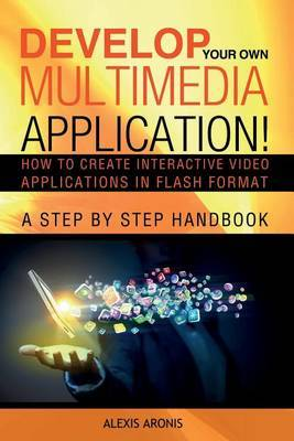 Develop Your Own Multimedia Application!: How to Create Interactive Video Applications in Flash Format