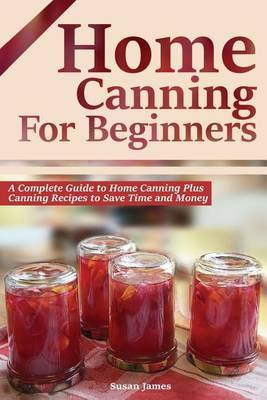 Home Canning for Beginners: A Complete Guide to Home Canning Plus Canning Recipes to Save Time and Money