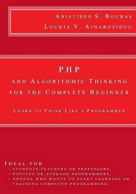 PHP and Algorithmic Thinking for the Complete Beginner: Learn to Think Like a Programmer