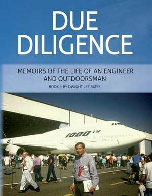 Due Diligence - Memoirs of the Life of an Engineer and Outdoorsman: Book 1 by Dwight Lee Bates