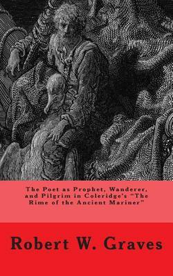 The Poet as Prophet, Wanderer, and Pilgrim in Coleridge's the Rime of the Ancient Mariner