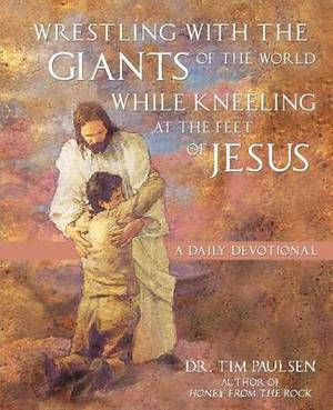Wrestling with the Giants of the World While Kneeling at the Feet of Jesus: A Daily Devotional