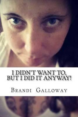 I Didn't Want To, But I Did It Anyway!: How I Overcame, and Still Overcome My Fears!