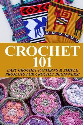 Crochet 101: Easy Crochet Patterns & Simple Projects for Crochet Beginners
