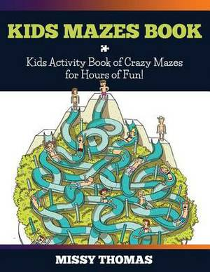 Kids Mazes Book: Kids Activity Book of Crazy Mazes for Hours of Fun!