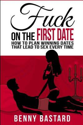 Fuck on the First Date: How to Plan Winning Dates That Lead to Sex Every Time