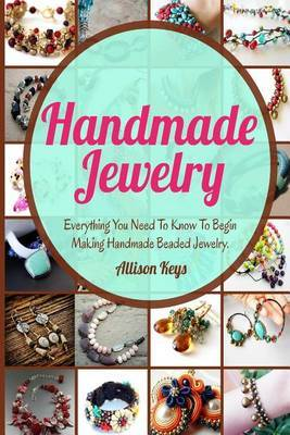 Handmade Jewelry: Everything You Need to Know to Begin Making Handmade Beaded Jewelry