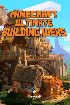 Ultimate Building Ideas Book for Minecraft: Amazing Building Ideas and Guides for You
