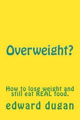 Overweight?: How to Lose Weight and Still Eat Real Food.