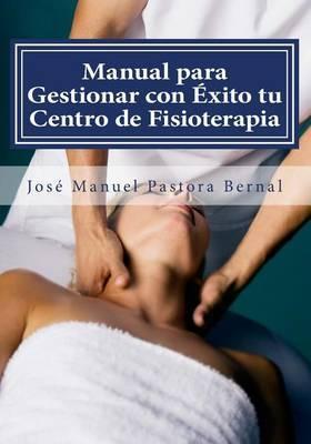 Manual Para Gestionar Con Exito Tu Centro de Fisioterapia: Gestion y Marketing Para Fisioterapeutas