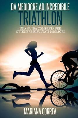 Triathlon Da Mediocre Ad Incredibile: Una Guida Completa Per Ottenere Risultati Migliori