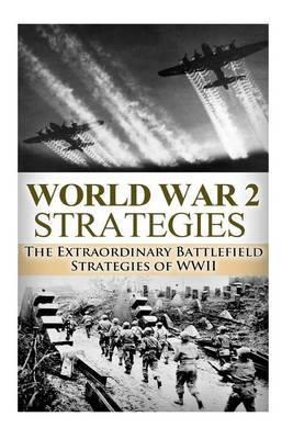 World War 2 Strategies: The Extraordinary Battlefield Strategies of WWII