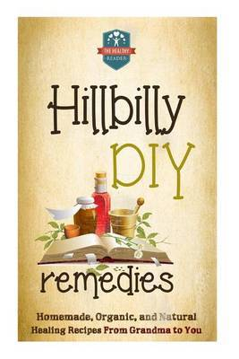 Hillbilly DIY Remedies: Homemade, Organic, and Natural Healing Recipes from Grandma to You