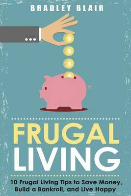 Frugal Living: 10 Frugal Living Tips to Save Money, Build a Bankroll, and Live Happy