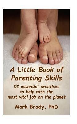 A Little Book of Parenting Skills: 52 Essential Practices to Help with the Most Vital Job on the Planet