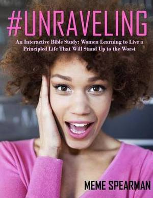 # Unraveling: An Interactive Bible Study: Women Learning to Live a Principled Life That Will Stand Up to the Worst