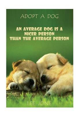 How to Adopt a Dog: An Average Dog Is a Nicer Person Than the Average Person