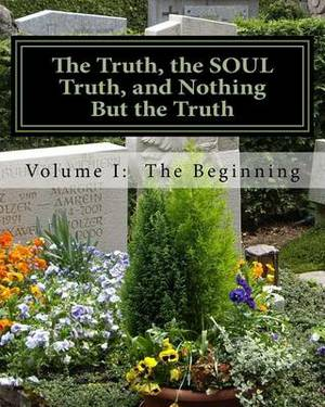 The Truth, the Soul Truth, and Nothing But the Truth: Volume I: The Beginning