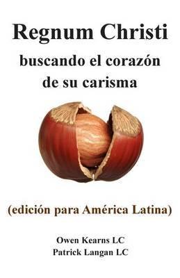 Regnum Christi: Buscando El Corazon de Su Carisma: (Edicion Para America Latina)