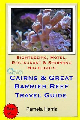 Cairns & Great Barrier Reef Travel Guide  : Sightseeing, Hotel, Restaurant & Shopping Highlights