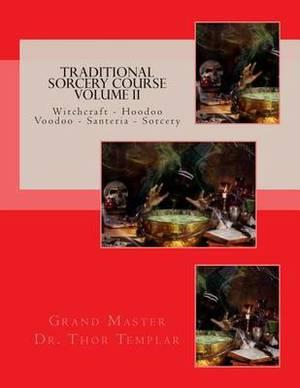 Traditional Sorcery Course Volume II: Witchcraft - Hoodoo - Voodoo - Santeria - Sorcery