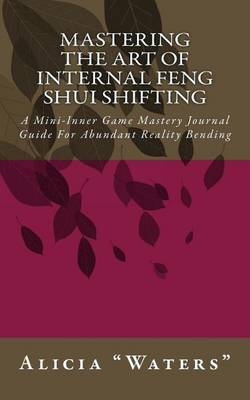 Mastering the Art of Internal Feng Shui Shifting: A Mini-Inner Game Mastery Journal Guide for Abundant Reality Bending