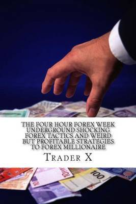 The Four Hour Forex Week: Underground Shocking Forex Tactics and Weird But Profitable Strategies to Forex Millionaire: Escape 9-5, Live Anywhere and Join the New Rich