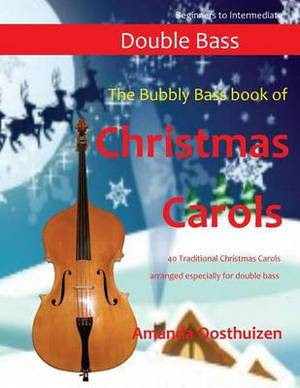 The Bubbly Bass Book of Christmas Carols: 40 Traditional Christmas Carols Arranged Especially for Double Bass