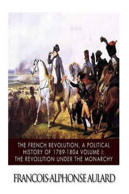 The French Revolution, a Political History 1789-1804 Volume I: The Revolution Under the Monarchy